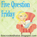 Randomness: 5 Question Friday and Flab to Fab Fridays